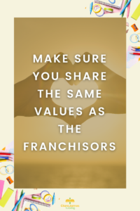Make sure the principles of the franchise you are buying a line with yours. You will need to promote this discipline for several years, so make sure you are alined
