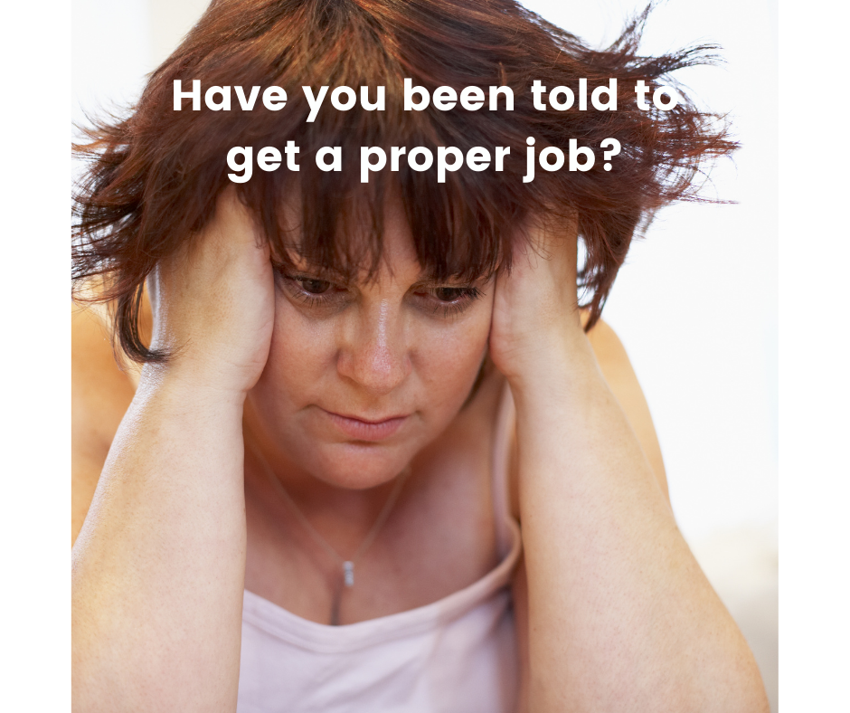 Have you been told to get a proper job?