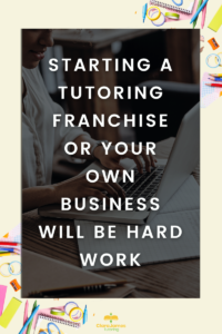 Whether you decide to start a tutoring franchise rather than your own tutoring business, it will involve a lot of hard work